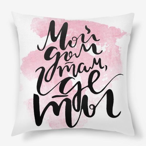 Подушка «Мой дом там,где ты. леттеринг. каллиграфия. »