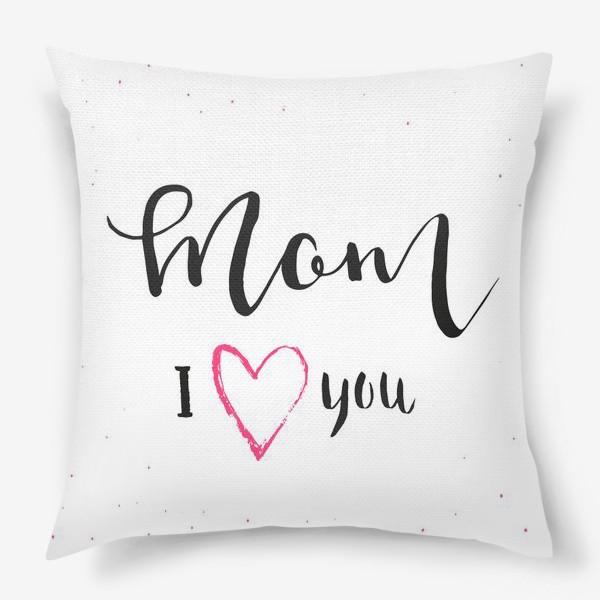 Подушка «Мама я люблю тебя. Леттеринг»