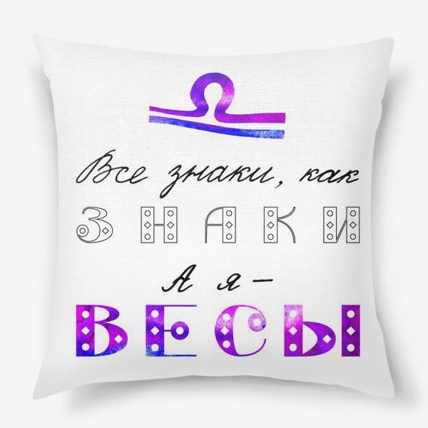Подушка «Все знаки, как знаки, а я - ВЕСЫ»