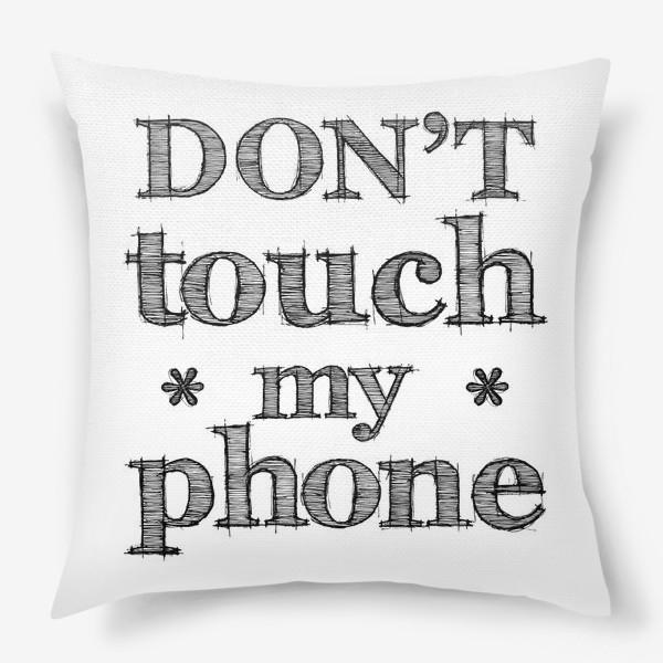 Подушка «Don't touch my phone»
