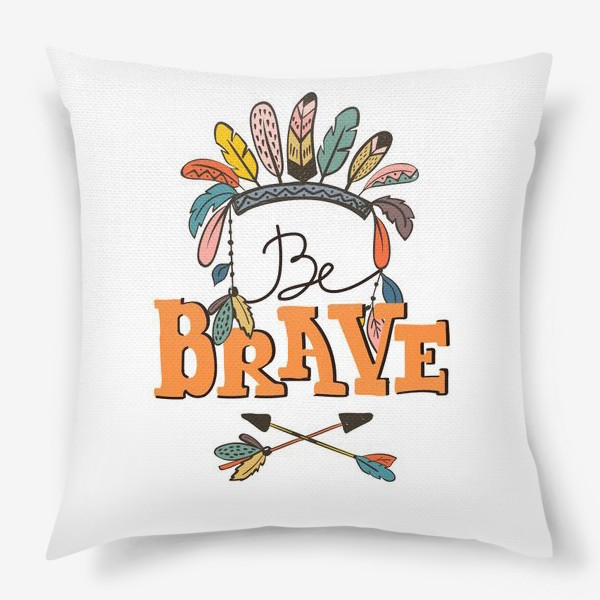 Подушка «Иллюстрация в бохо-стиле Be Brave»