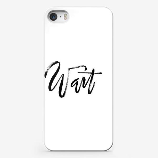 Чехол iPhone «Wait   Ручная надпись в стиле экспрессивный браш леттеринг»