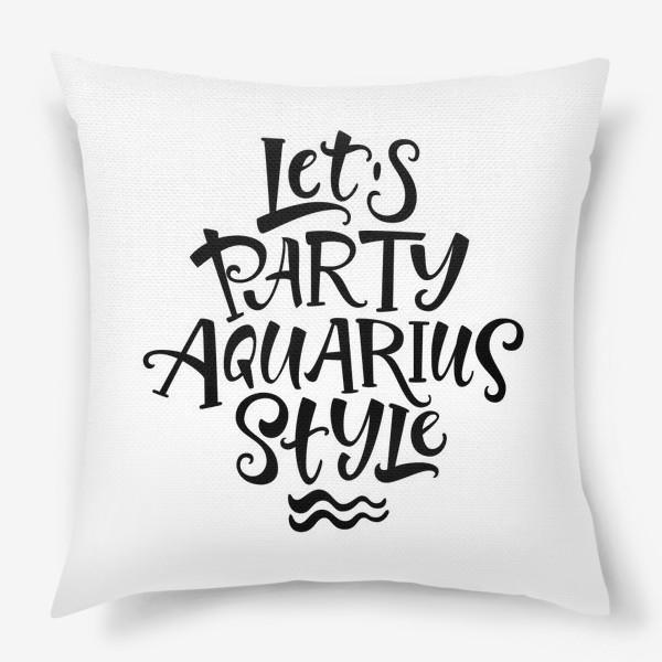 Подушка «Подарок Водолею. Давайте проведем вечеринку в стиле Водолей! »