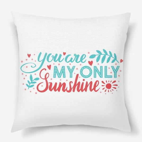 Подушка «You are my only sunshine»