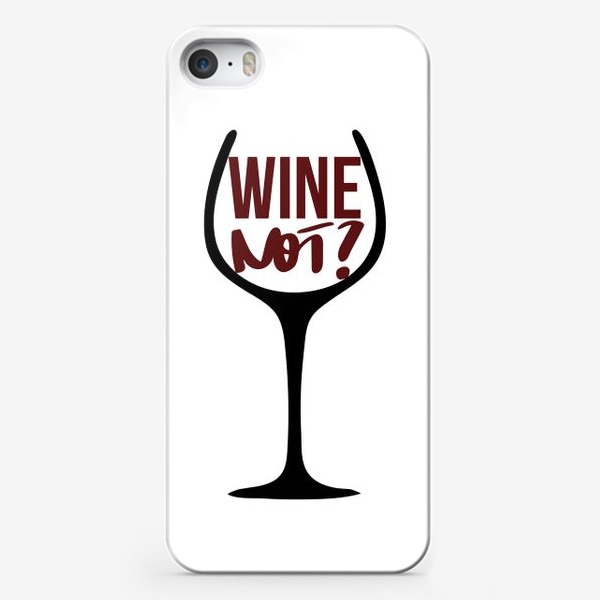 Чехол iPhone «Wine not? Про вино.»