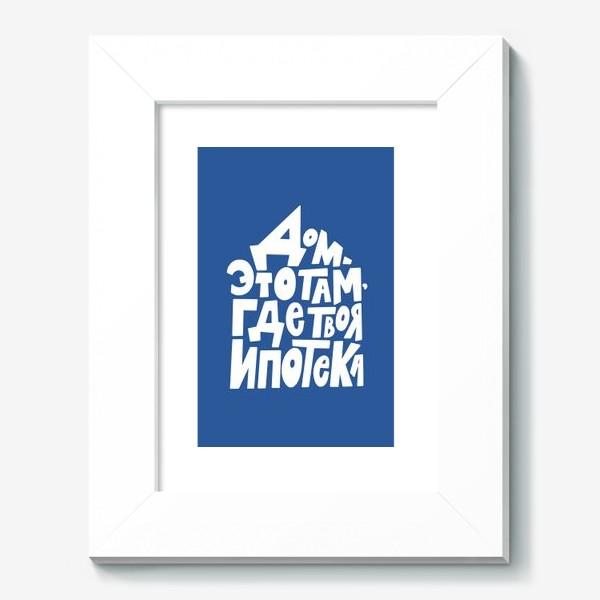 Картина «Дом там, где твоя ипотека :)»
