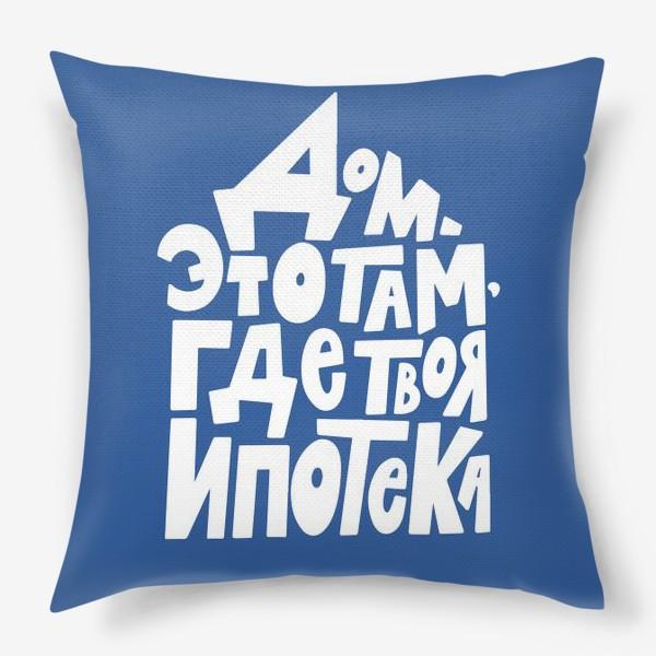 Подушка «Дом там, где твоя ипотека :)»