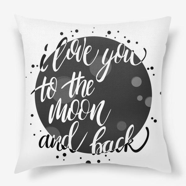 Подушка «Открытка ко дню Св.Валентина - I love you to the moon and back. ( Люблю тебя до Луны и обратно). »