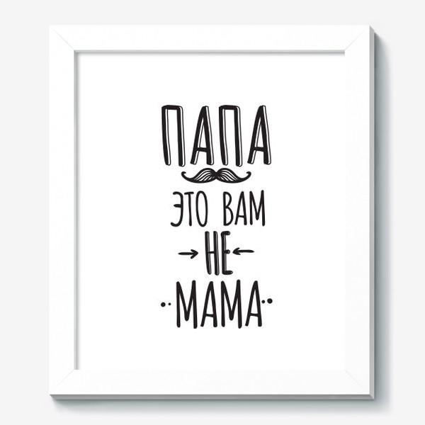 Картина «Подарок на 23 февраля. папа - это вам не мама»