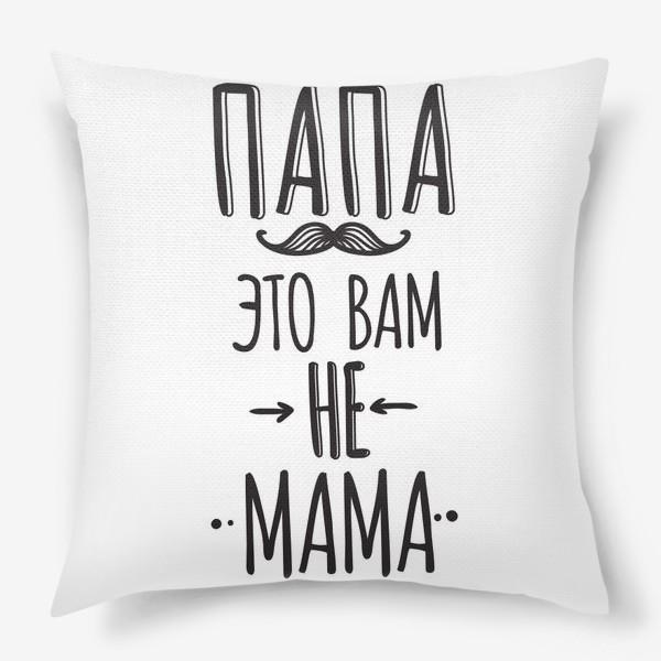 Подушка «Подарок на 23 февраля. папа - это вам не мама»