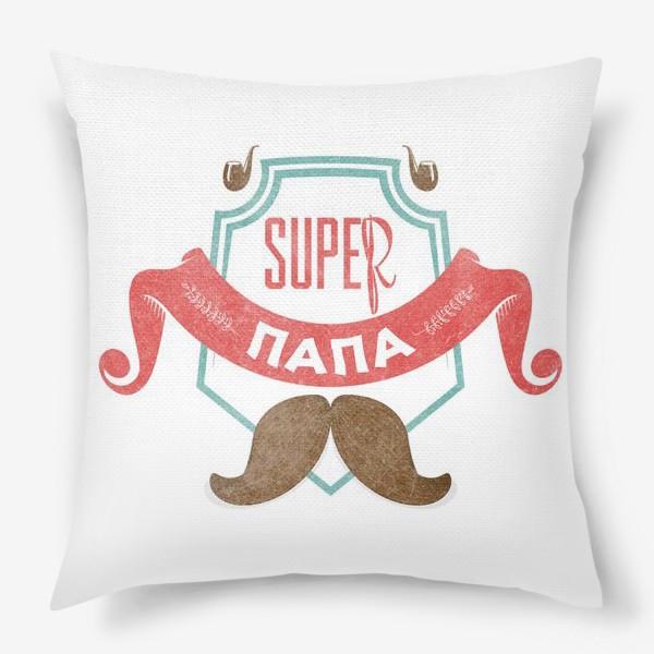 Подушка «Подарок папе. Супер ПАПА»