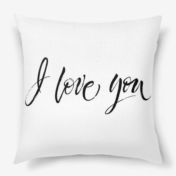 """Подушка «I Love You. Экспрессивный браш-леттеринг """"Я люблю тебя""""»"""