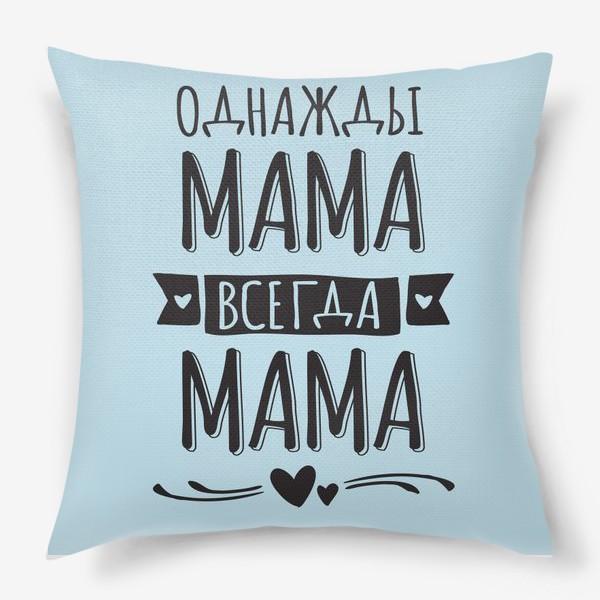 Подушка «Однажды мама  - всегда мама»