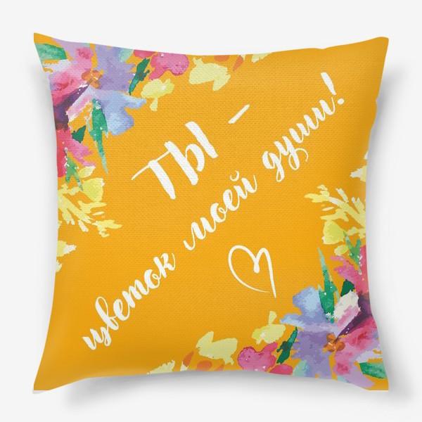 Подушка «Подарок с любовью. Ты - цветок моей души.»