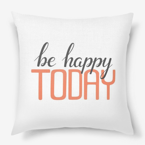 Подушка «Be happy TODAY»