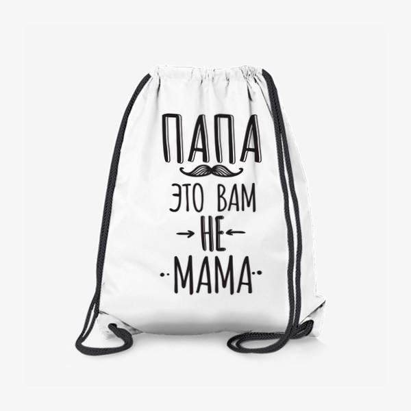 Рюкзак «Подарок на 23 февраля. папа - это вам не мама»