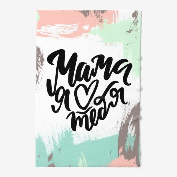 Полотенце «Мама я люблю тебя! леттеринг. каллиграфия. абстракция. мама»