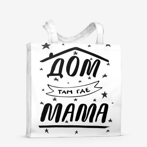 Сумка-шоппер «ДОМ там где МАМА. Подарок Маме. Леттеринг. Подарок для мамы»