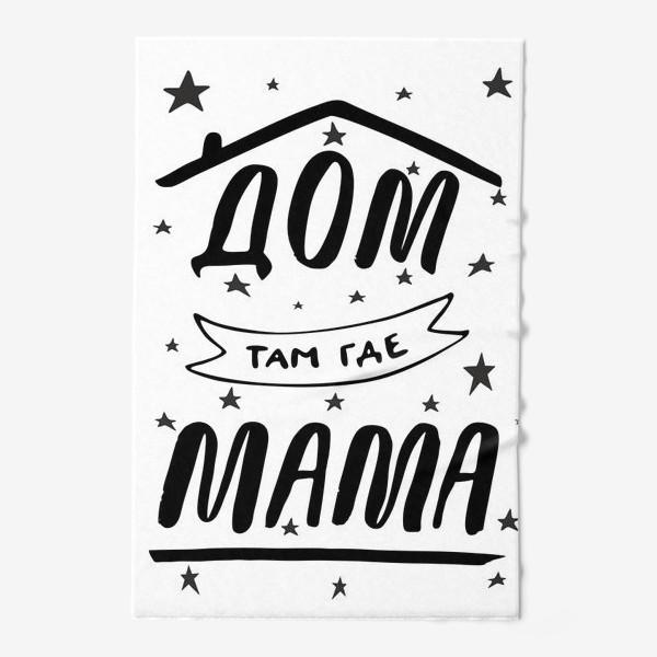 Полотенце «ДОМ там где МАМА. Подарок Маме. Леттеринг. Подарок для мамы»