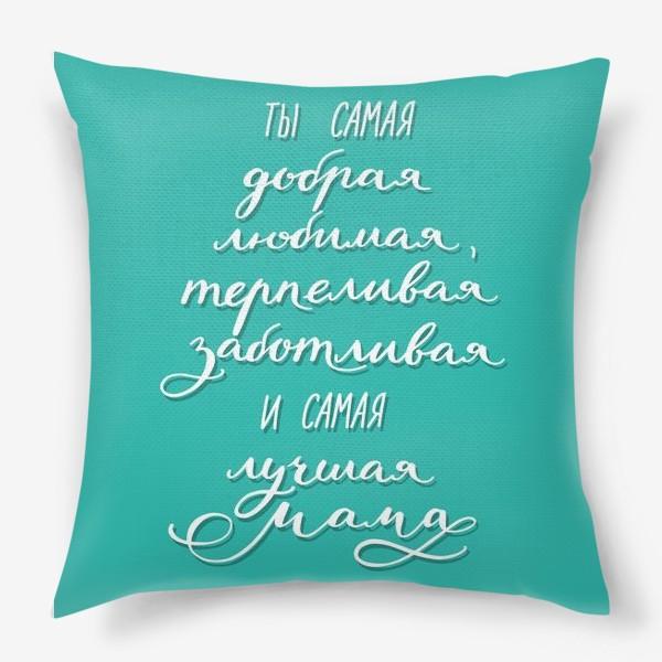 Подушка «Открытка или постер для мамы - ты самая добрая, любимая, терпеливая, заботливая и самая лучшая мама»