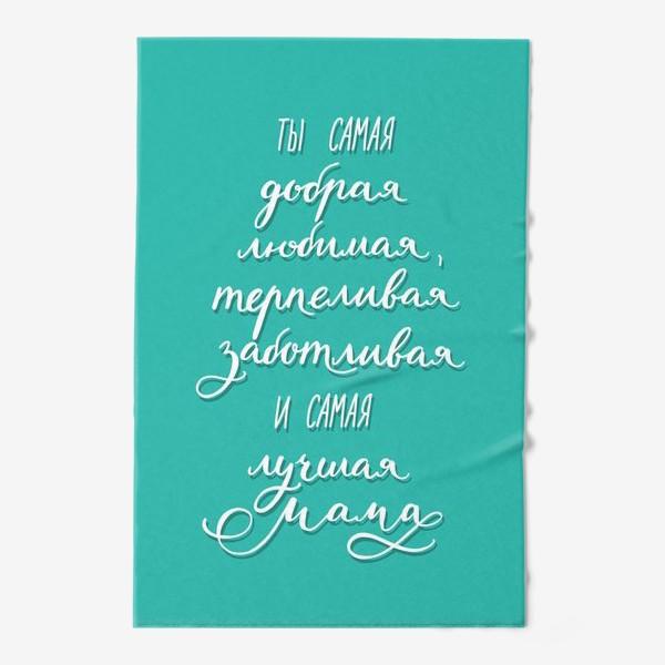 Полотенце «Открытка или постер для мамы - ты самая добрая, любимая, терпеливая, заботливая и самая лучшая мама»