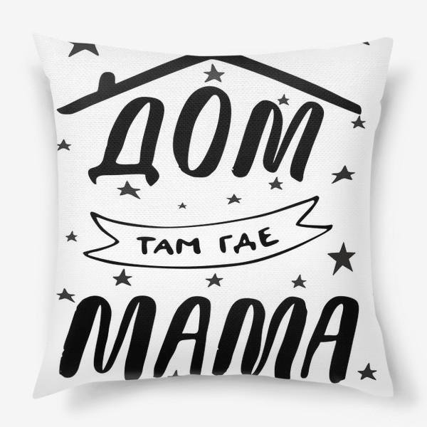 Подушка «ДОМ там где МАМА. Подарок Маме. Леттеринг»