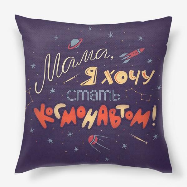 """Подушка «Надпись """"Мама, я хочу стать космонавтом""""»"""