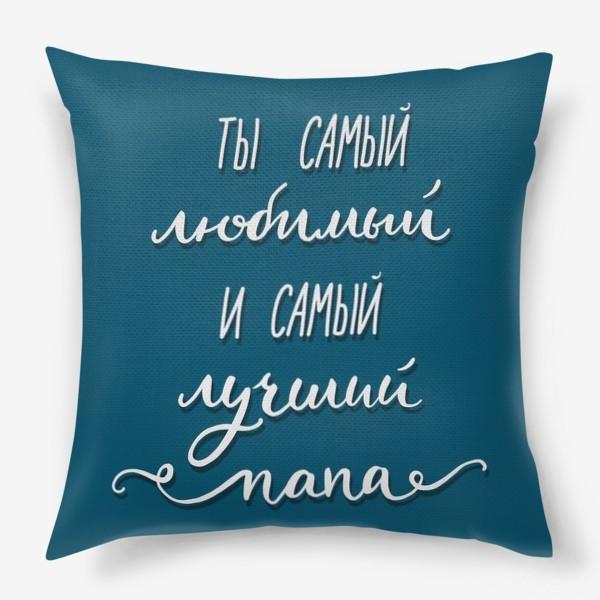 Подушка «Ты самый любимый и самый лучший папа»
