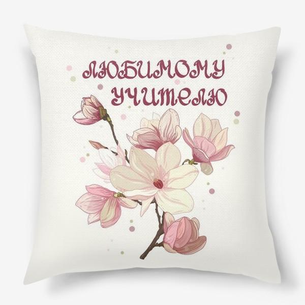 Подушка «Любимому учителю. Цветы магнолии. »