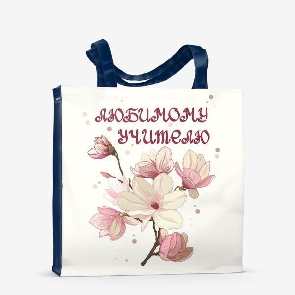 Сумка-шоппер «Любимому учителю. Цветы магнолии. »