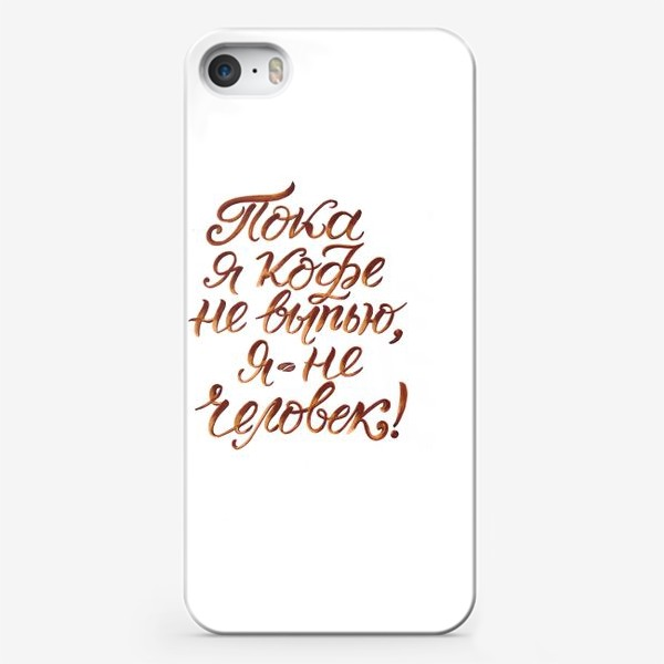 """Чехол iPhone «Надпись: """"Пока я кофе не выпью, я не человек"""". Кофе»"""