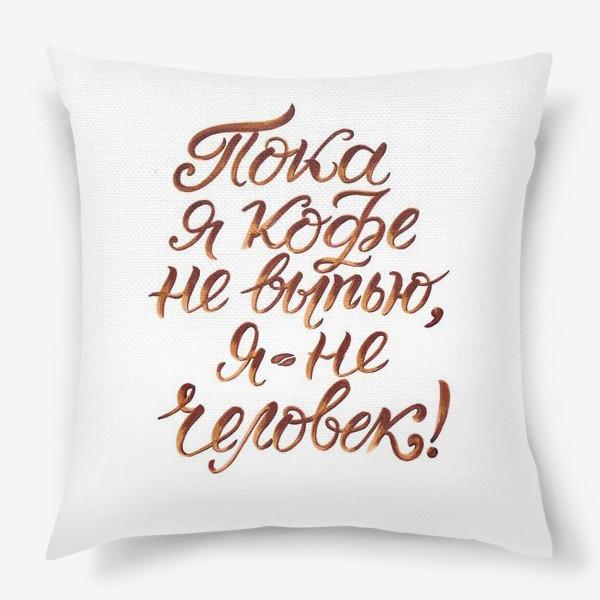 """Подушка «Надпись: """"Пока я кофе не выпью, я не человек"""". Кофе»"""