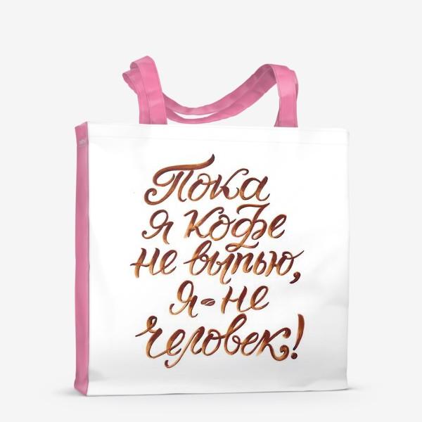 """Сумка-шоппер «Надпись: """"Пока я кофе не выпью, я не человек"""". Кофе»"""