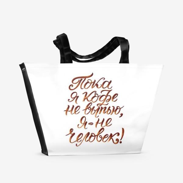 """Пляжная сумка «Надпись: """"Пока я кофе не выпью, я не человек"""". Кофе»"""