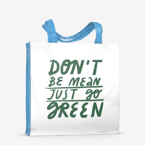 Сумка-шоппер «Леттеринг на тему экологии don't be mean just go green»