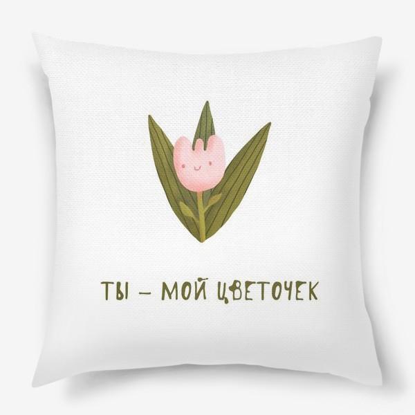 Подушка «Ты - мой цветочек. Подарок жене, дочке, подруге. Милый розовый цветок.»