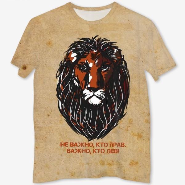 Футболка с полной запечаткой «Не важно, кто прав. Важно, кто лев.»