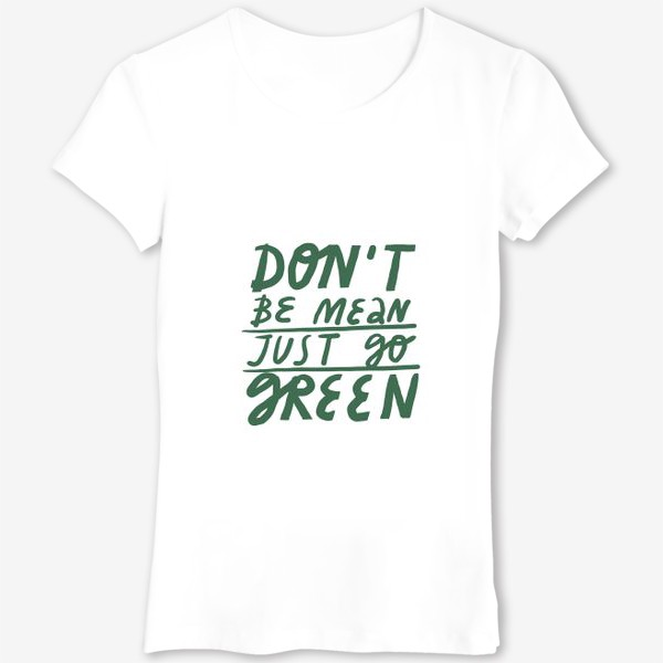 Футболка «Леттеринг на тему экологии don't be mean just go green»