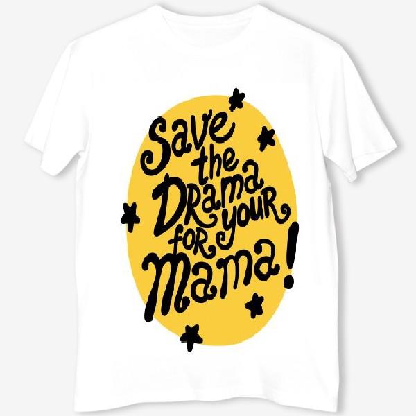 Футболка «Save the drama for your mama!»