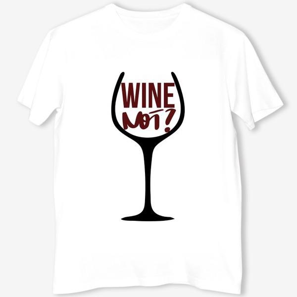 Футболка «Wine not? Про вино.»