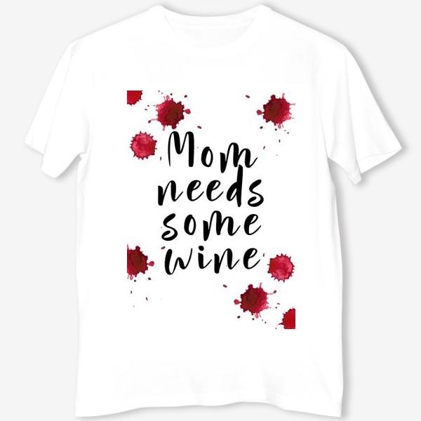 Футболка «mom needs some wine, капли»