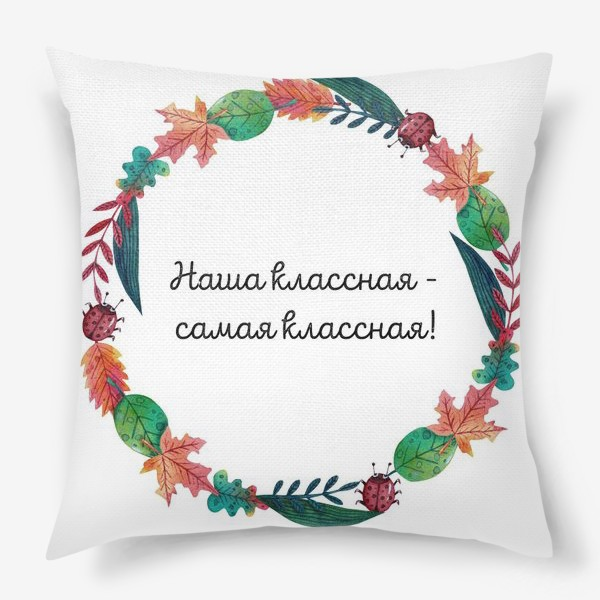 Подушка «Подарок учителю. Наша классная - самая классная! »
