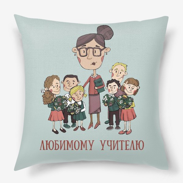Подушка «Подарок любимому учителю, классному руководителю»