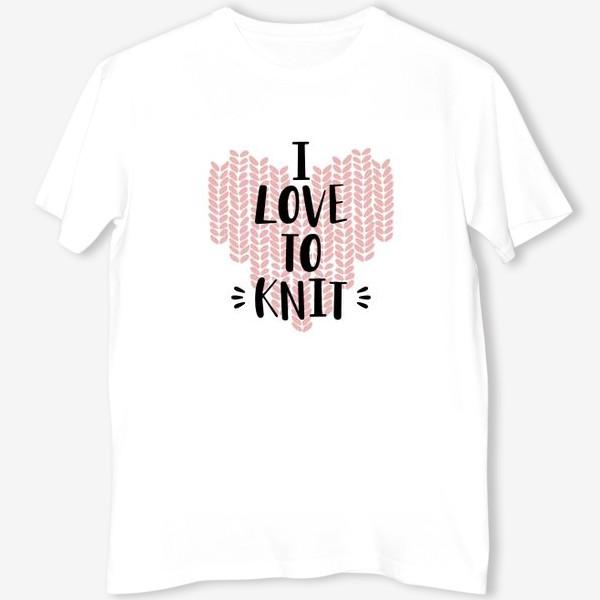 Футболка «I Love to knit. Люблю вязать. Вязание»