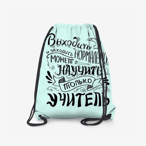 Рюкзак «Подарок учителю. Выходить и заходить нормально может научить только учитель»