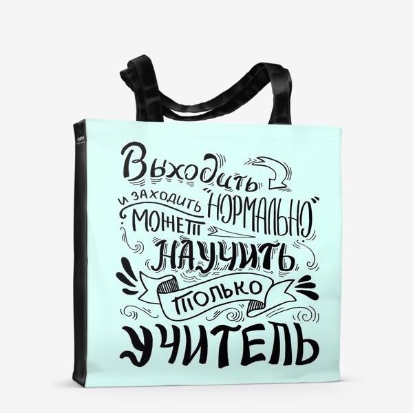 Сумка-шоппер «Подарок учителю. Выходить и заходить нормально может научить только учитель»