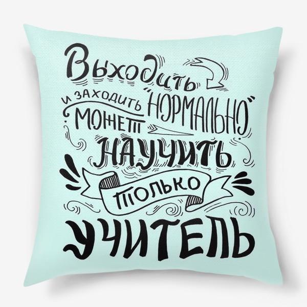 Подушка «Подарок учителю. Выходить и заходить нормально может научить только учитель»