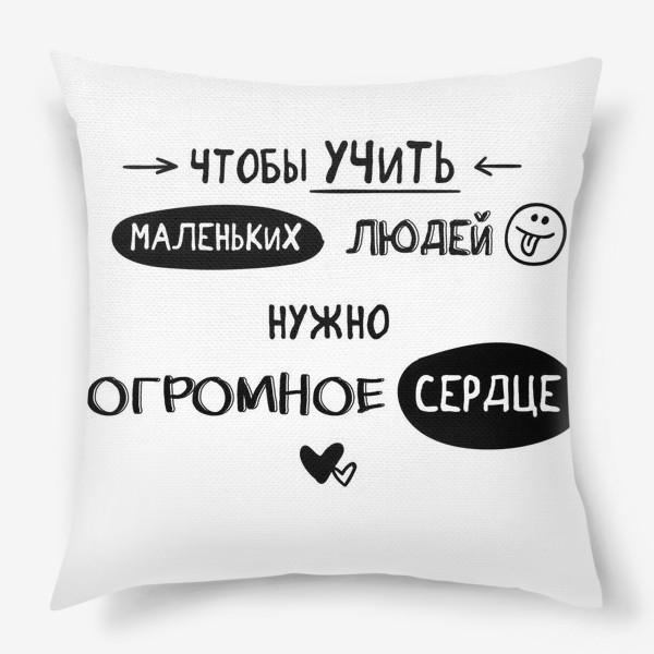 Подушка «Чтобы учить маленьких людей, нужно огромное сердце Booandstu»