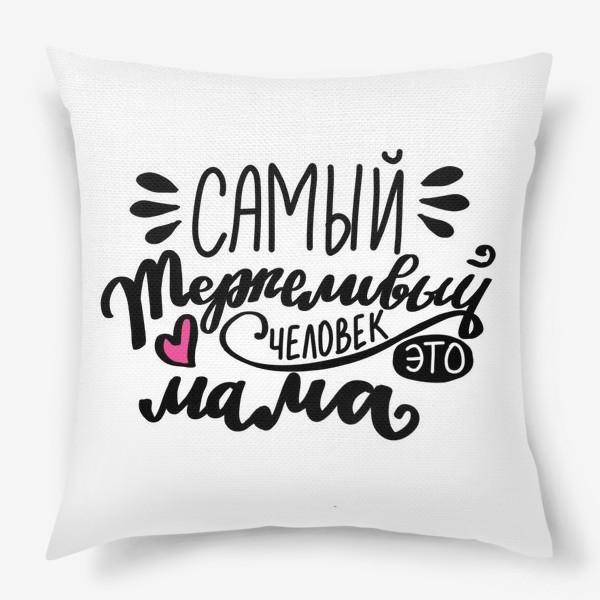 Подушка «Самый терпеливый человек - это мама. С Днем матери. Мама»