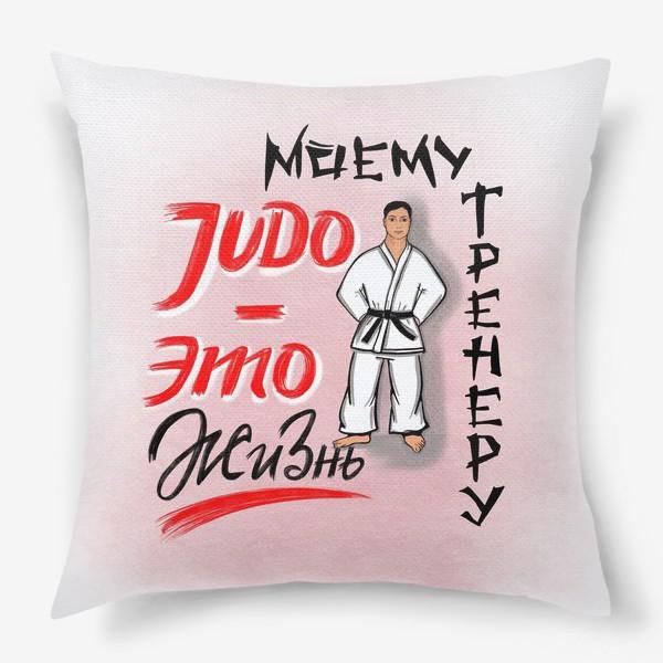 Подушка «Дзюдо - это жизнь. Моему тренеру. JUDO. День тренера. 23 февраля. Защитнику »